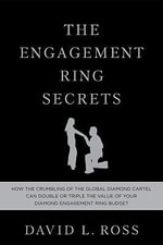 The Engagement Ring Secrets : How the Crumbling of the Global Diamond Cartel Can Double or Triple the Value of Your Diamond Engagement Ring Budget - David L Ross