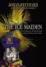 Ice Maiden : Inca Mummies, Mountain Gods, and Sacred Sites in the Andes - Johan Reinhard