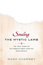 Stealing the Mystic Lamb : The True Story of the World's Most Coveted Masterpiece - Charney Noah