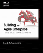 Building the Agile Enterprise : With SOA, BPM and MBM - Fred A. Cummins