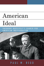 American Ideal : Theodore Roosevelt's Search for American Individualism - Paul M. Rego