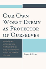 Our Own Worst Enemy as Protector of Ourselves : Stereotypes, Schemas, and Typifications as Integral Elements in the Persuasive Process - Byron B. Renz
