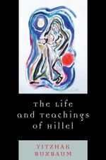 The Life and Teachings of Hillel - Yitzhak Buxbaum