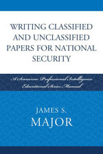 Writing Classified and Unclassified Papers for National Security : A Scarecrow Professional Intelligence Education Series Manual - James S. Major
