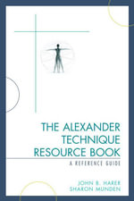 The Alexander Technique Resource Book : A Reference Guide - John B. Harer