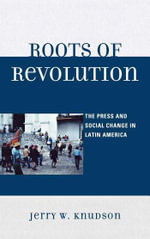 Roots of Revolution : The Press and Social Change in Latin America - Jerry W. Knudson