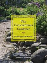 The Conscientious Gardener : Cultivating a Garden Ethic - Sarah Reichard