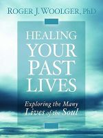 Healing Your Past Lives : Exploring the Many Lives of the Soul - Roger J. Woolger