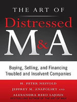 The Art of Distressed M &A : Buying, Selling, and Financing Troubled and Insolvent Companies - H. Peter Nesvold