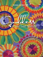 Goddess of the Last Minute : Laughter and Lessons from an Uncommon Quilter - Robbi Joy Eklow