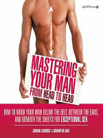 Mastering Your Man from Head to Head : How to Work Your Man Below The Belt, Between the Ears, and Beneath the Sheets for Exceptional Sex - Jordan LaRousse