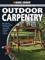 Black & Decker The Complete Guide to Outdoor Carpentry - Editors of Creative Publishing