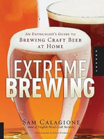 Extreme Brewing : An Enthusiast's Guide to Brewing Craft Beer at Home - Sam Calagione