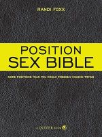 The Position Sex Bible : More Positions Than You Could Possibly Imagine Trying - Randi Foxx