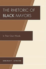 The Rhetoric of Black Mayors : In Their Own Words - Deborah F. Atwater