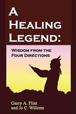 A Healing Legend : Wisdom from the four directions - Garry Psy.D. Flint