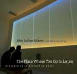 The Place Where You Go to Listen : In Search of an Ecology of Music - John Luther Adams