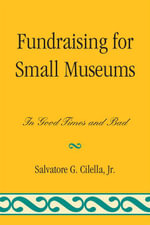 Fundraising for Small Museums : In Good Times and Bad - Salvatore G., Jr. Cilella