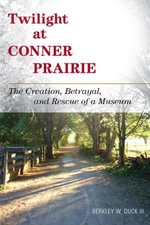 Twilight at Conner Prairie : The Creation, Betrayal, and Rescue of a Museum - Berkley W., III Duck