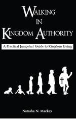 Walking in Kingdom Authority : A Practical Jumpstart Guide to Kingdom Living - Natasha N Mackey