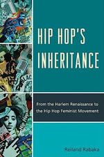 Hip Hop's Inheritance : From the Harlem Renaissance to the Hip Hop Feminist Movement - Reiland Rabaka