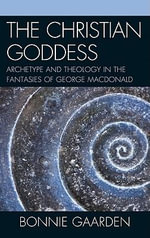 The Christian Goddess : Archetype and Theology in the Fantasies of George MacDonald - Bonnie Gaarden