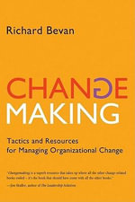Changemaking : Tactics and Resources for Managing Organizational Change - Richard Ph.D. Bevan
