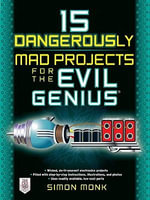 15 Dangerously Mad Projects for the Evil Genius - Simon Monk