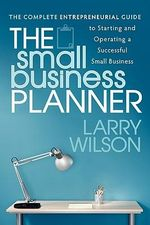 The Small Business Planner : The Complete Entrepreneurial Guide to Starting and Operating a Successful Small Business - Larry Wilson