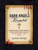 Dark Angels Revealed : From Dark Rogues to Dark Romantics, the Most Mysterious and Mesmerizing Vampires and Fallen Angels f - Angela Grace
