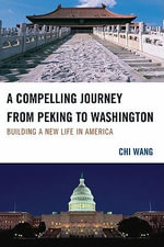 A Compelling Journey from Peking to Washington : Building a New Life in America - Chi Wang