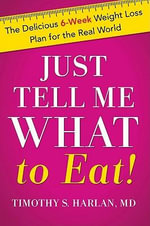Just Tell Me What to Eat! : The Delicious 6-Week Weight Loss Plan for the Real World - Timothy Harlan