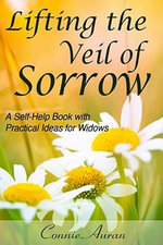 Lifting the Veil of Sorrow, A Self-Help Book with Practical Ideas for Widows - Connie LPN Auran