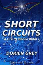 Short Circuits : A Life in Blogs (Book 1) - Dorien Grey