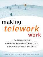 Making Telework Work : Leading People and Leveraging Technology for High-Impact Results - Evan  H. Offstein