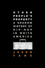 Other People's Property : A Shadow History of Hip-Hop in White America - Jason Tanz