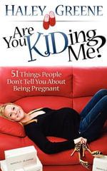 Are You KIDding Me? : 51 Things People Don't Tell You About Being Pregnant - Haley Greene