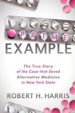 Prime Example : The True Story of the Case that Saved Alternative Medicine in New York State - Robert H. Harris