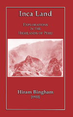 Inca Land - Explorations in the Highlands of Peru - Hiram Bingham