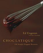 Choclatique : 150 Simply Elegant Desserts - Ed Engoron