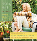 Skinny Bitch : Home, Beauty & Style: A No-Nonsense Guide to Cutting the Crap Out of Your Life for a Better Body and a Kinder World - Kim Barnouin