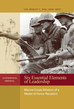 Six Essential Elements of Leadership : Marine Corps Wisdom of a Medal of Honor Recipient - Wesley  L. Fox