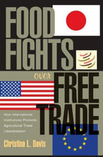Food Fights over Free Trade : How International Institutions Promote Agricultural Trade Liberalization - Christina L. Davis