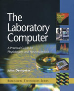 The Laboratory Computer : A Practical Guide for Physiologists and Neuroscientists - John Dempster