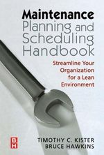 Maintenance Planning and Scheduling : Streamline Your Organization for a Lean Environment - Timothy C. Kister