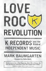 Love Rock Revolution : K Records and the Rise of Independent Music - Mark Baumgarten