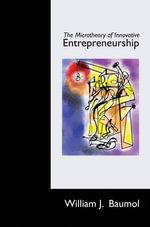The Microtheory of Innovative Entrepreneurship - William J. Baumol