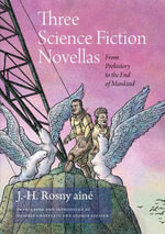 Three Science Fiction Novellas : From Prehistory to the End of Mankind - J. -H. Rosny