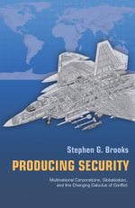 Producing Security : Multinational Corporations, Globalization, and the Changing Calculus of Conflict: Multinational Corporations, Globalization, and t - Stephen G. Brooks