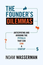 The Founder's Dilemmas : Anticipating and Avoiding the Pitfalls That Can Sink a Startup: Anticipating and Avoiding the Pitfalls That Can Sink a Startup - Noam Wasserman